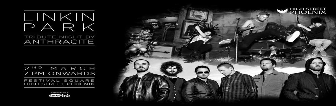 Book Online Tickets for Linkin Park Tribute Night by Anthracite, Mumbai. Anthracite, Mumbai\'s very own Rap Rock band, will be paying a Tribute to Linkin Park on the 2nd of March, 7 PM onwards at Festival Square, High Street Phoenix. They have also been a part of a special tribute show to launch Linkin Park\'s latest albu