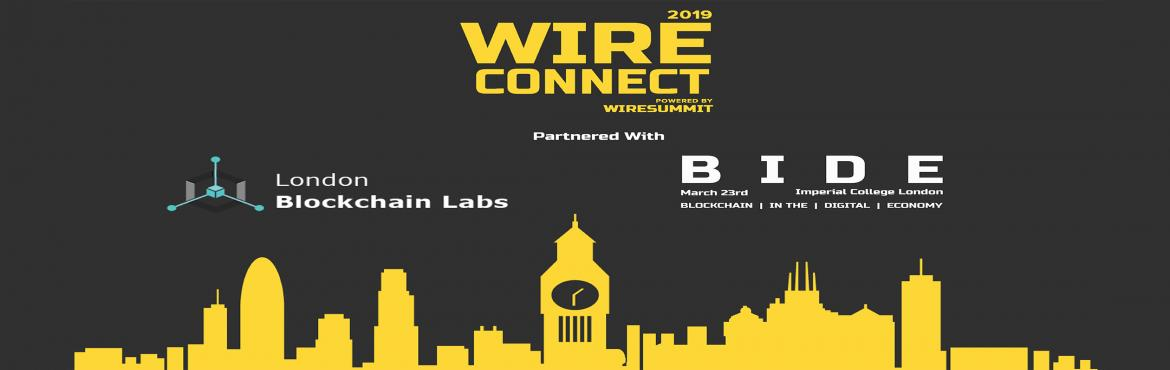Book Online Tickets for WireConnect 2019 Powered by WireSummit, London. About this Event   The exclusive gathering of investors and Blockchain start-ups is being organized in at Imperial College London on the 23rd of March 2019. Following which Wire Connect 2019 March, in Partnership with B.I.D.E host
