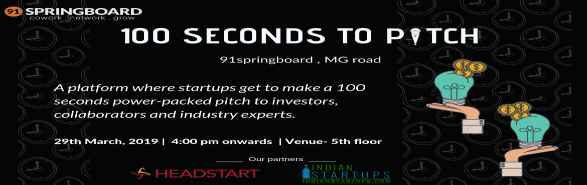 Book Online Tickets for 100 Seconds to Pitch - 91springboard MG , Bengaluru.   100 Seconds to Pitch will give the selected startups 100 seconds to make a power-packed pitch to investors, collaborators and industry experts. Our panelists will include experts from Venture Catalyst, Headstart, Inventus, Lead Angel
