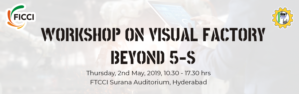 "Book Online Tickets for  FICCI WORKSHOP ON VISUAL FACTORY_ BEYON, Hyderabad.   Federation of Indian Chambers of Commerce & Industry (FICCI) in association with FTCCI is organizing a workshop on ""VISAUL FACTORY – BEYOND 5 S"" on 2nd May, 2019 at 10.30 am to 5.30 p.m. at &"