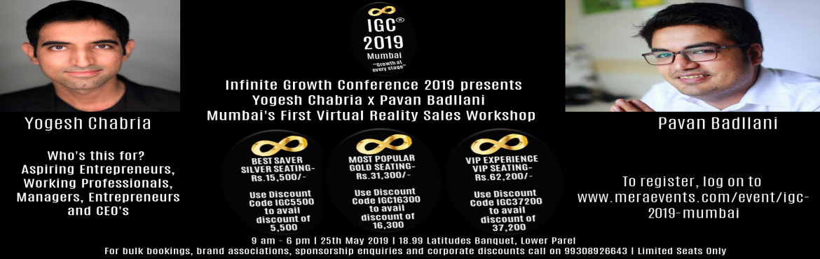 Book Online Tickets for IGC 2019 Mumbai, Mumbai. Hi there, I\'m so happy to know that you have decided to register for The Infinite Growth Conference 2019, Mumbai\'s First Virtual Reality Sales Workshop which is happening on the 25th of May 2019, from 9 am - 6 pm at 18.99 Latitudes Banquet, L