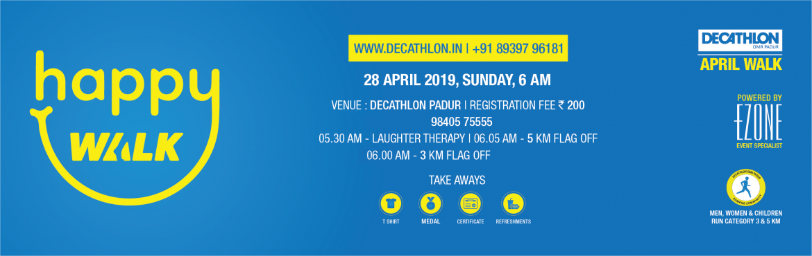 Book Online Tickets for DECATHLON OMR Padur - Happy Walk, Padur.  DECATHLON OMR Padur presents Happy Walk on 28 April 2019, Sunday 5:30 AM Men, Women & Children 05:30 AM ~ Laughter Therapy06:05 AM ~ 5 KM FLAG OFF06:10 AM ~ 3 KM FLAG OFF Registration Fees: INR 200 T-Shirt | Certificate | Medal | Refreshmen
