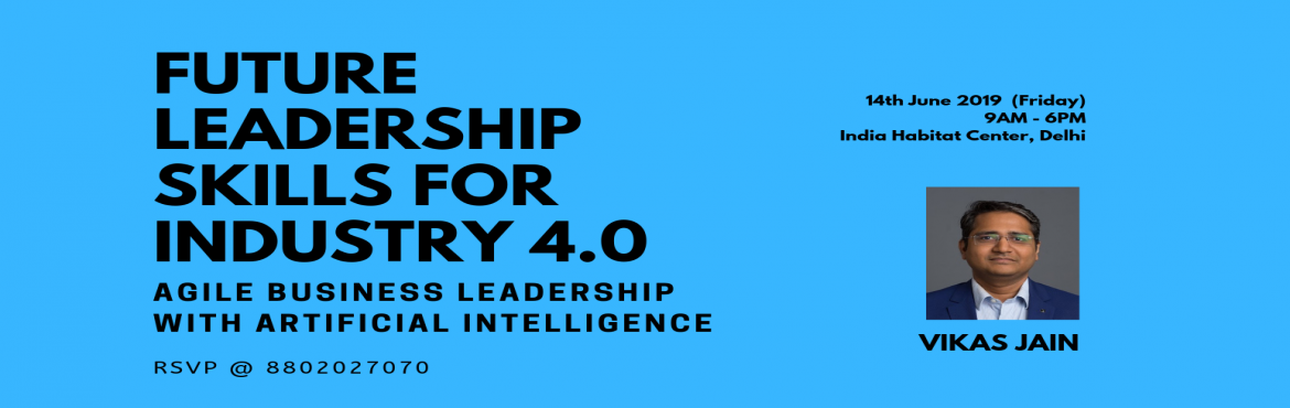 Book Online Tickets for Future Leadership Skills for Industry 4., New Delhi. Leadership in the Fourth Industrial Revolution (Industry 4.0) needs to nurture future skills which can help them navigate through the disruptive environment. This workshop is designed to develop some of those key skills like agile business leadership