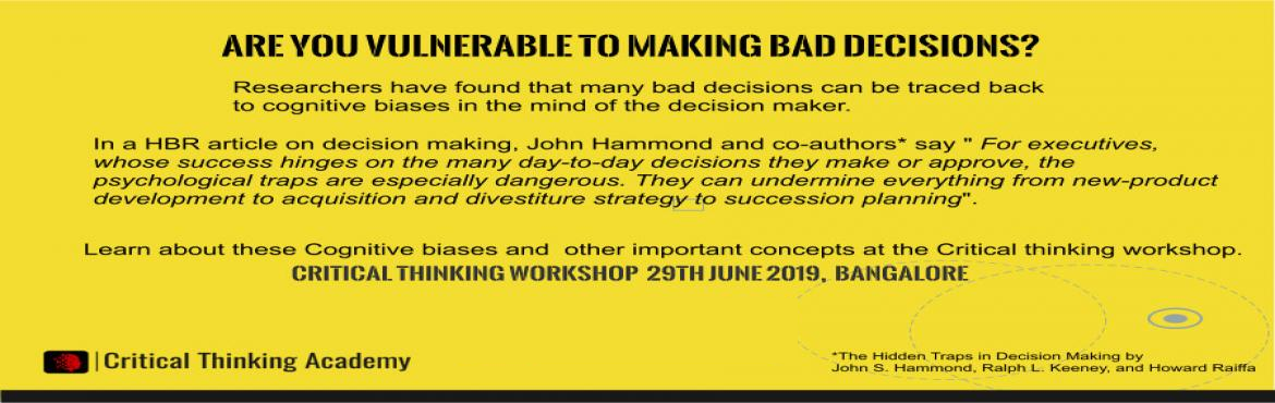 Book Online Tickets for Workshop on Critical Thinking, Bengaluru. ARE YOU VULNERABLE TO MAKING BAD DECISIONS? It is the job of Executives to make decisions through the day. Many organizations have built good decision making processes, but bad decisions happen despite them. Researchers have found that many of these