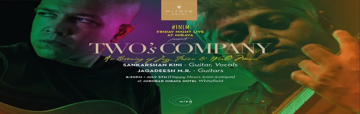 Book Online Tickets for Twos Company Friday Night Live at Miraya, Bengaluru. Two's Company is an amalgamation of high energy World Music and Fusion Jazz ensemble that combines vocals with guitars. Jagadeesh M.R and Sankarshan Kini will take you on a musical voyage – Friday Night Live at Miraya. Experience the Musi