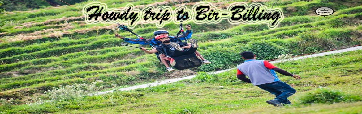 Book Online Tickets for HOWDY TRIP TO BIR BILLING 12 July-15July, Delhi. Itinerary: Day 1: New Delhi     Meet us at pick up point in Delhi, Near ISBT Kashmiri Gate by 6:30.Departure by 7 PM. Overnight Journey toward Bir.    Day 2: Bir - Trekking     Bir Arrival You will reach Bir by 9 AM on the morning of the primary