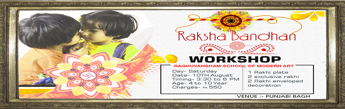Book Online Tickets for Raksha Bandhan Workshop , Delhi.   RAKSHA BANDHAN WORKSHOP RAGHUVANSHAM SCHOOL OF MODERN ART   Date : 10TH August 2019 Day : Saturday Timings : 03:30 pm to 0600 pm Age : 4 to 10 year Charges : 550 rs   RAKHI PLATE EXCLUSIVE RAKHI RAKHI ENVELOPED DECORATION   VENU