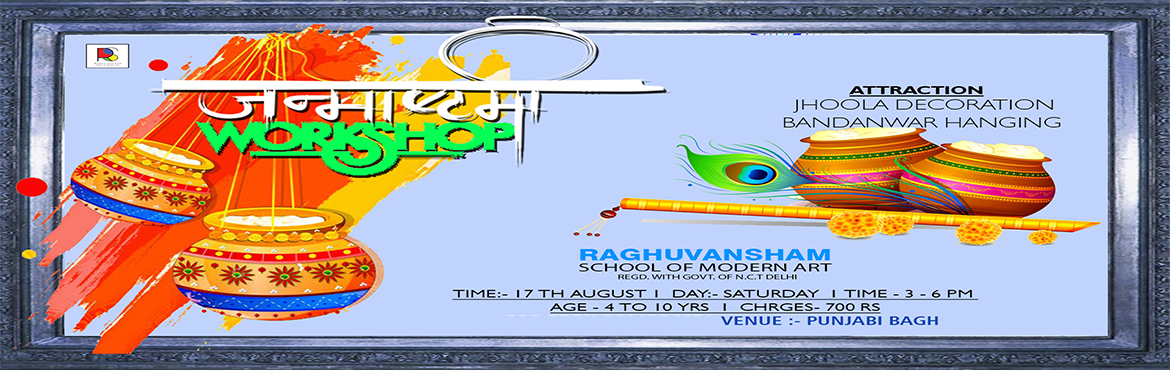 Book Online Tickets for Janmashtami Workshop , Delhi.   JANMASHTAMI WORKSHOP RAGHUVANSHAM SCHOOL OF MODERN ART   Date : 17th August 2019 Day : Saturday Time : 3 pm to 6 pm Age : 4 yrs to 10 yrs Charges : 700 rs   ATTRACTION   JHOOLA DECORATION BANDHANWAR HANGING   VENUE : PUNJAB