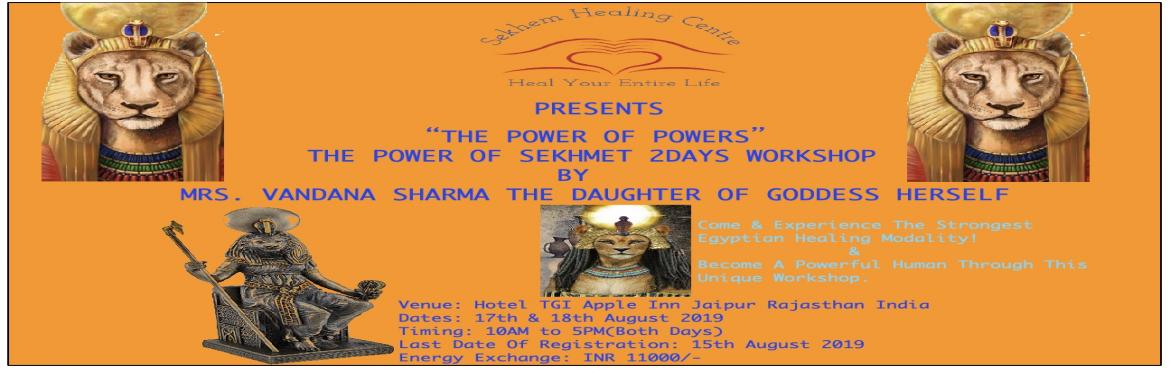 Book Online Tickets for Sekhem Healing Centre Presents The Power, Jaipur. Sekhem Healing Centre Presents The Power of Goddess Sekhmet WorkshopOn 17th& 18th August 2019, 10Am To 5Pm(Indian Standard Time) Venue:Hotel TGI Apple Inn Jaipur Rajasthan IndiaEnergy Exchange:INR 11000 Per PersonRegistration Closes O