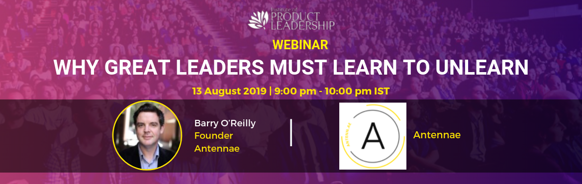 Book Online Tickets for Free Webinar - Why Great Leaders Must Le, Bengaluru. 13 August 2019 | 09:00 pm - 10:00 pm IST | Online Key Takeaway:  How You Know when you need to Unlearn How To Unlearn How To Apply it to all areas of your life, work and more  About the Speaker: Barry O'Reilly, Founder, Antennae Barry