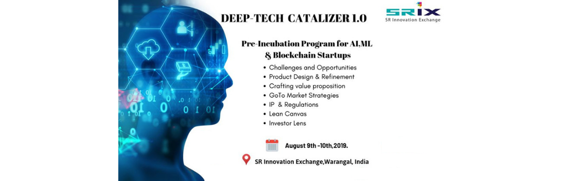 Book Online Tickets for Deeptech Catalizer 1.0, Warangal. SR Innovation Exchange - SRiX are launching a Pre Incubation program on Aug 9th - 10th for AI, ML & Blockchain startups. This program includes: 1. Discussion on challenges & opportunities 2. Product Design & Refinement 3. Crafting Value p