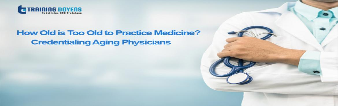 Book Online Tickets for How Old is Too Old to Practice Medicine?, Aurora. OVERVIEW Practicing medicine is not like other jobs that have a tradition of retirement at age 65. Physician shortages fuel support for physicians seeking to continue their careers indefinitely. Patient safety is paramount, but is it served by applyi