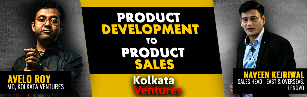 Book Online Tickets for Product Development to Product Sales, Kolkata.  Your product is the core of your business and the workshop will focus on step by step product development by Mr. Avelo Roy (MD, Kolkata Ventures) followed by the product sales process by Mr. Naveen Kejriwal (Sales Head - East & Overseas, Le