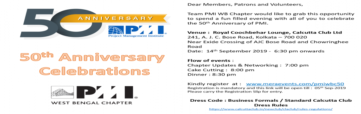 Book Online Tickets for PMI 50th Year Celebration - PMIWBC, Kolkata.   Dear Members, Patrons and Volunteers, Team PMI WB Chapter would like to grab this opportunity to spend a fun filled evening with all of you to celebrate the 50th Anniversary of PMI. Venue :  Royal Coochbehar Lounge, Calcutta Club Ltd 241,