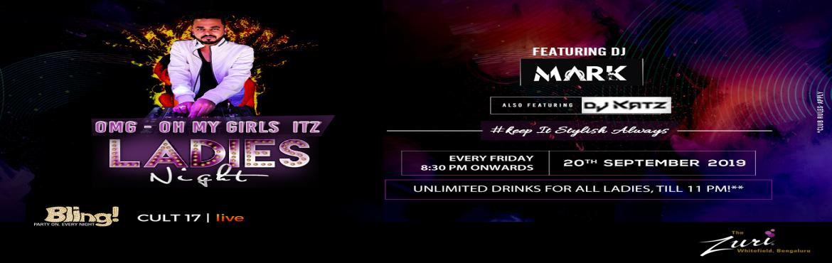 Book Online Tickets for OH MY GIRLS- Itz Ladies Night Ft. Dj Mar, Bengaluru. OH MY GIRLS ITZ – LADIES NIGHT Bollywood ladies night Dress to impress Friday at Bling, The Zuri Whitefield. Time to gear up for the cities' most happening Bollywood Ladies Night. Spinning the top Bollywood chartbusters will be