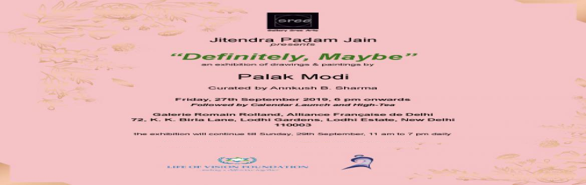 "Book Online Tickets for Definitely, Maybe by Palak Modi presente, New Delhi.  Presented by Jitendra Padam Jain (MD, Gallery Sree Arts), the exhibition ""Definitely, Maybe'\' of Palak Modi will be curated by Annkush B Sharma. It will be going to held at Galerie Romain Rolland, Alliance Française De Delhi"