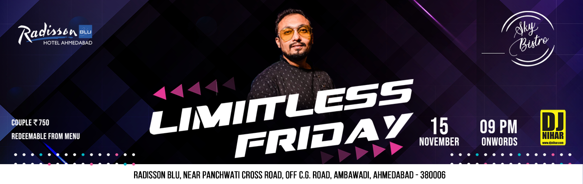 Book Online Tickets for LIMITLESS FRIDAY, Ahmedabad.  LIMITLESS FRIDAY  DATE: 15 NOVEMBER 2019 FRIDAY   TIME: 9PM ONWARDS Music: DJ NIHAR Ticket: Couple ₹ 750/- (REDEEMABLE FROM MENU)   VENUE: SKY BISTRO