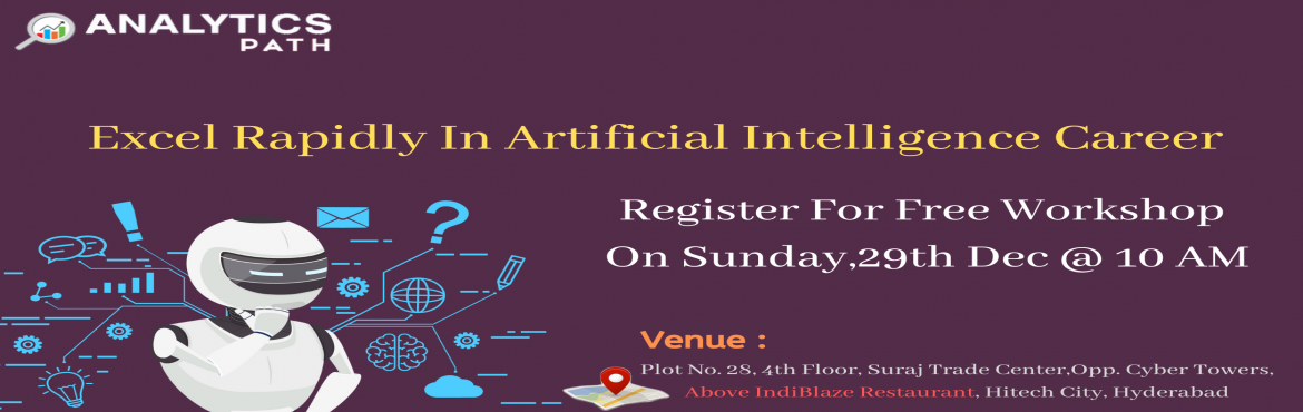 Book Online Tickets for Attend Free Workshop On AI From IIT and , Hyderabad. AttendFree Workshop On AI To interact With Analytics ExpertsFrom IIT & IIM At Analytics Path, On Sunday,29th Dec @ 10 AM Hyd About The Event- Artificial intelligenceis one among the trending technologies in the present analytics