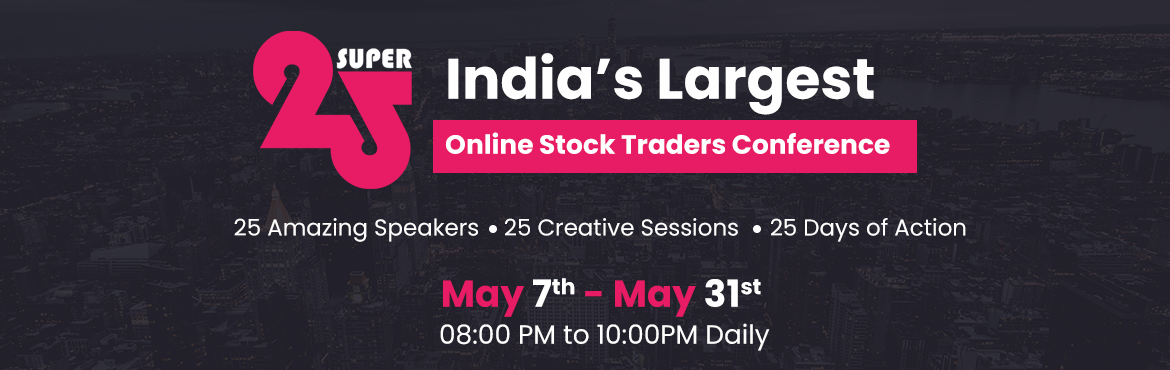 Book Online Tickets for Super 25, . Overview :    SUPER25 is one of the largest retail trader's online conferences ever conducted in India. It is designed to assemble some of the best speakers in the trading community in order to share deeper trading knowledge to the retail