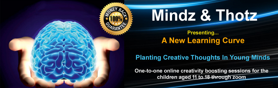 Book Online Tickets for Mindz N Thotz - A creativity Boosting We, . One-to-one online creativity boosting sessions for the children aged 11 to 18 Years. The four-hour workshop can be spread over four days at your convenience. After the first session, you can schedule the balance 3 sessions on any weekday or on a week