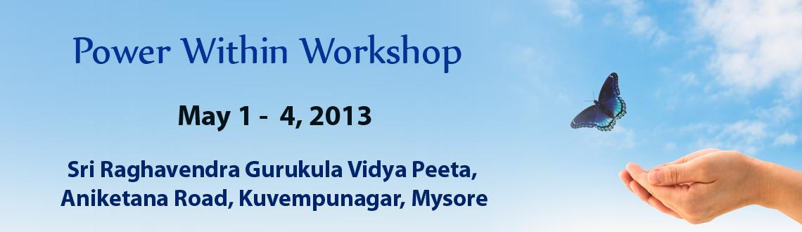 Book Online Tickets for Power Within Workshop  - Mysore, Mysore.  Power With-in Programme (Basic Class)  Class Schedule - 1st - 4th May 2013 (4 days - 2PM to 8PM Wed/Thu/Fri/Sat daily)  It is a program scientifically designed to produce an optimal environment for personal exploration and tra