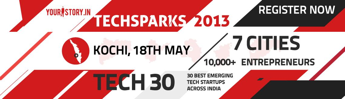 Book Online Tickets for TechSparks Kochi 2013 - Regional Startup, Kochi. After creating large scale impact through our vastly successful editions in of 2010, 2011 & 2012, TechSparks™ - the largest nation-wide discovery platform for product technology startups in India, is back this year - in a bigger and better