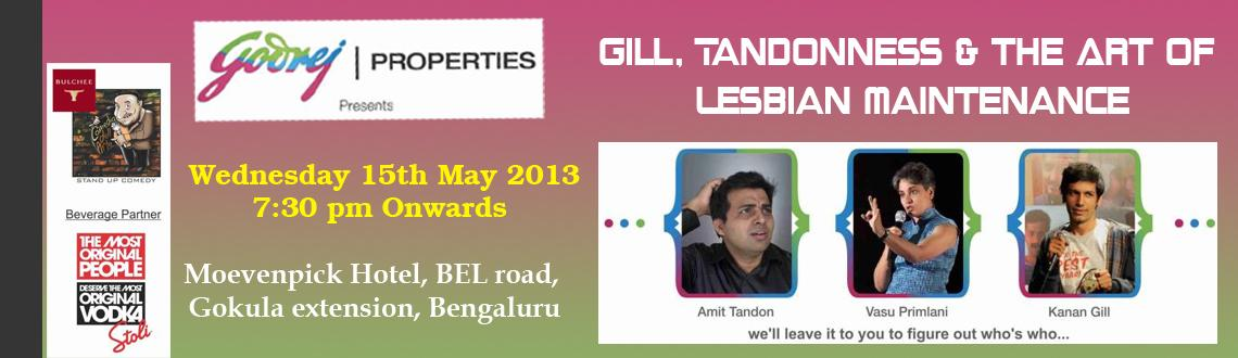 Book Online Tickets for Gill,Tandonness and The Art of Lesbian M, Bengaluru. Gill, Tandonness & The Art of Lesbianics is a hysterically funny  comedy show featuring A Tamilian with Sardar blood, a red-blooded Punju  and a Sindhi lady who has broken several barriers. Actually, forget  about where they come from: this is  a