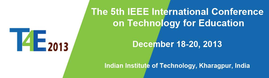 Book Online Tickets for The 5th IEEE International Conference on, Kharagpur. The IEEE   International Conference   on Technology  for   Education, T4E 2013, will   be held at the Indian Institute   of           Technology  Kharagpur, India   during December 18-20, 2013. It  will provide a forum to   bring   together  colleagu
