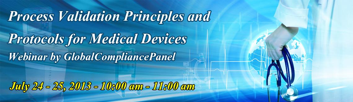 Process Validation Principles and Protocols for Medical Devices - Webinar by GlobalCompliancePanel