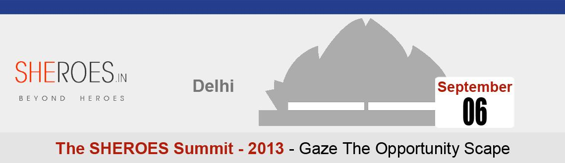 Book Online Tickets for The Sheroes Summit 2013 - Indias largest, NewDelhi. The SHEROES Summit