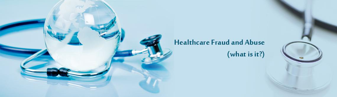 Healthcare Fraud and Abuse (what is it?)