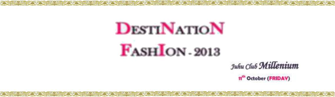 Book Online Tickets for Destination Fashion 2013, Mumbai.  