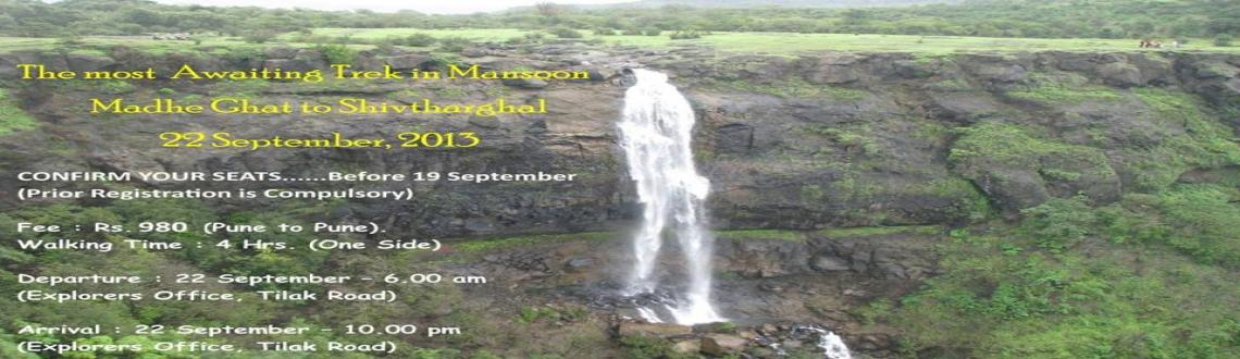 Book Online Tickets for Madhe Ghat to Shivtharghal 22 Sept. by E, Pune. The most Awaiting Trek in MansoonMadhe Ghat to Shivtharghal 22 September, 2013CONFIRM YOUR SEATS......Before 19 September(Prior Registration is Compulsory)Fee : Rs. 980 (Pune to Pune).Fee Includes : Transportation by Private Vehicle, Morning Breakfas