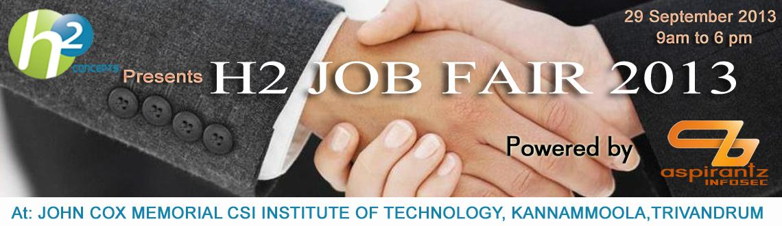 Book Online Tickets for H2 JOB FAIR 2013, Trivandrum. H2 JOB FAIR 2013 H2 CONCEPTS Presents H2 JOB FAIR 2013 Powered by ASPIRANTZ INFOSEC. H2 JOB FAIR 2013 that is scheduled to be held on September29th, 2013. 15 Companies are participating in this job fair. Job openings for both freshers and experieced