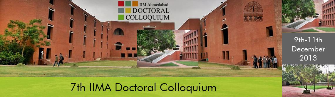 Book Online Tickets for 7th IIMA Doctoral Colloquium-2013, Ahmedabad. The 7th IIMA Doctoral Colloquium organized by Indian Institute of Management Ahmedabad will be held on 9th - 11th December 2013 at the Indian Institute of Management Ahmedabad. As in the previous years, we expect good participation of doctoral studen