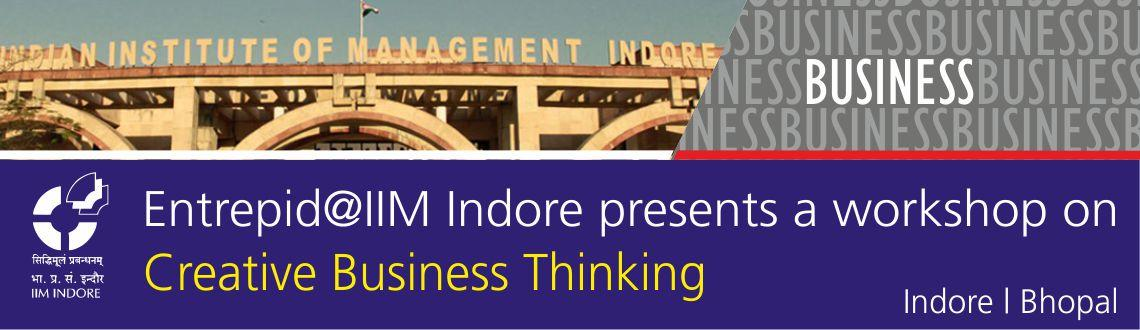 "Book Online Tickets for Creative Business Thinking, Bhopal. Entrepid@Indian Institute of Management, Indore presents a workshop on ""Creative Business Thinking""