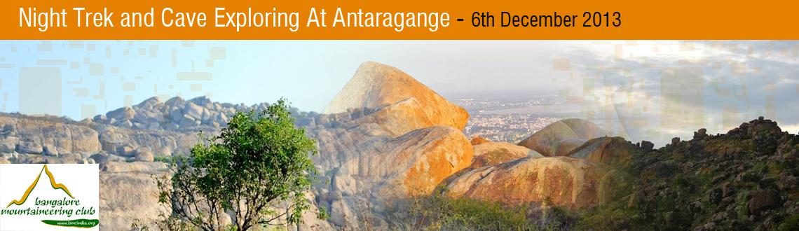 Book Online Tickets for Night Trek and Cave Exploring At Antarag, Bengaluru. Sixty kilometers from Bengaluru, Antargange in Kollar is a massive field of volcanic boulders and rocks. These boulders, all heaped one on another create a whole network of cave-like formations and tunnels that make this a great place for cave explor