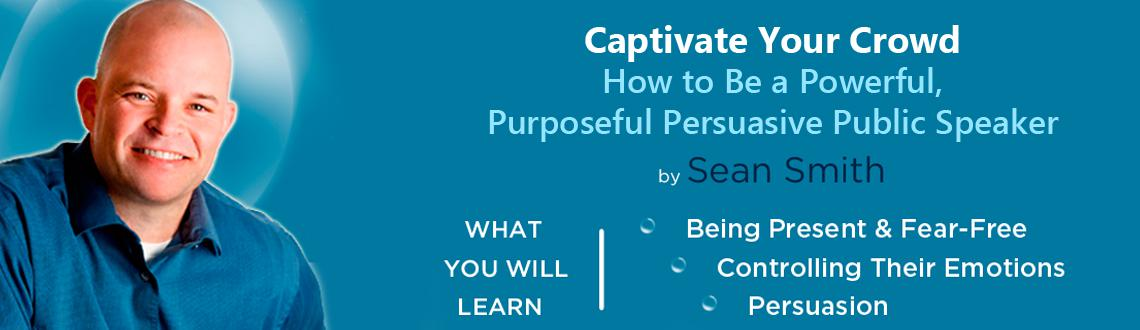 Captivate Your Crowd : How to Be a Powerful, Purposeful  Persuasive Public Speaker