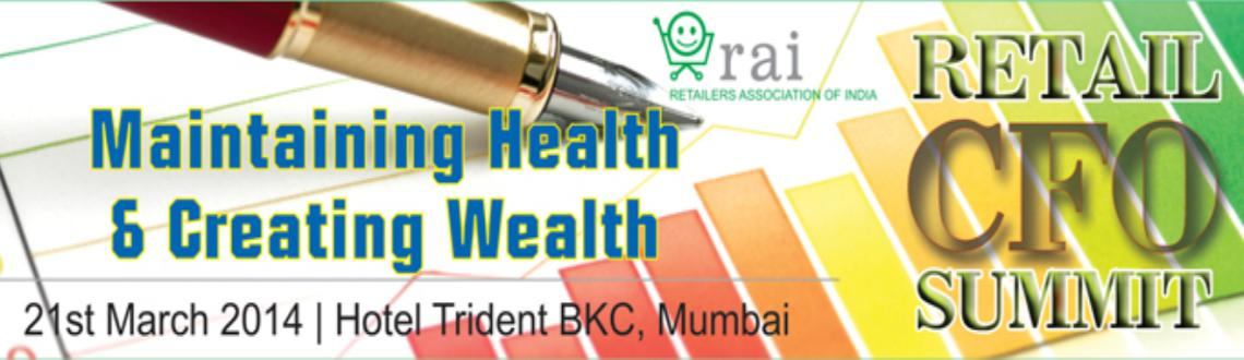 Book Online Tickets for Retail CFO Summit - 2014 , Mumbai. The  Theme of the event is : Maintaining Health & Creating WealthIt is well known that retailers form a significant part of fortune 500 companies. More than 50 companies are in retail business and have created significant wealth for stakehol