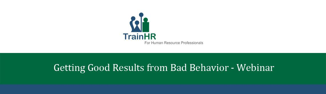 Getting Good Results from Bad Behavior - Webinar by TrainHR