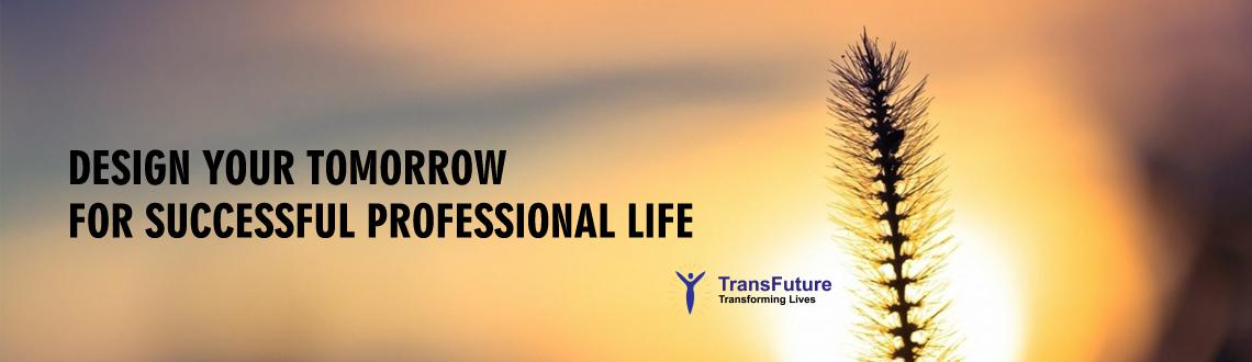 DESIGN YOUR TOMORROW  FOR SUCCESSFUL PROFESSIONAL LIFE