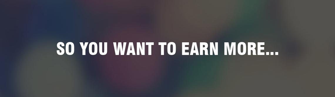 So you want to earn MORE...