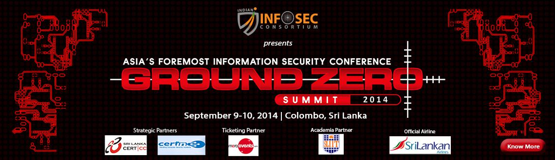Book Online Tickets for Ground Zero Summit 2014 - Sri Lanka, Colombo. Ground Zero Summit 2014, Colombo is the largest collaborative platform in Asia for Indian and Sri Lankan cyber security experts and researchers to address emerging cyber security challenges and demonstrate cutting-edge technologies.