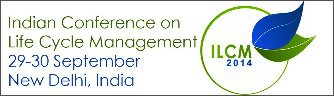 Book Online Tickets for Indian Conference on Life Cycle Manageme, NewDelhi. Indian Conference on Life Cycle Management (ILCM) 2014