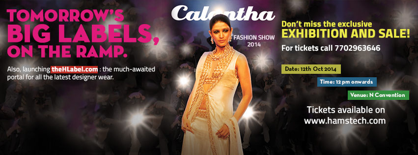 Book Online Tickets for Hamstech Calantha fashion Show 2014, Hyderabad. Hamstech Calantha fashion Show 2014Tomorrows Big Lables, On The Ramp.Also, launching theHLabel.com: the much awaited portal for all the latest designer wear.Don\\'t miss the exclusive exhibition and sale!