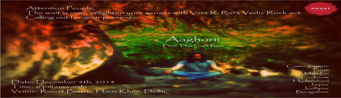Book Online Tickets for  Aaghorii: Feel The Cult Rise, NewDelhi. Witness Vinit R.Rai perform live on the launch of his solo album #Aaghorii, a long awaited Vedic Rock Act is about to unleash. Come, join us and feel the cult rise....!!