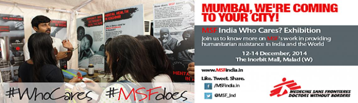Book Online Tickets for MSF India Who Cares Exhibition, Mumbai. The MSF India Who Cares ? Exhibition innovatively displays how MSF is providing healthcare in India, and all over the world.Interact with MSF medical staff, who work in some of the world's most dangerous places to save lives and alleviate