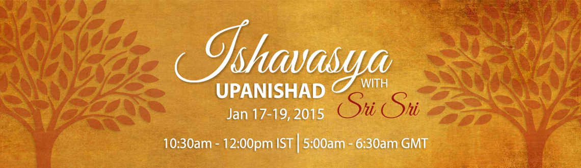 Book Online Tickets for Ishavasya Upanishad: Live Discourse by S, Bengaluru. Attend the live discourse by Sri Sri Ravi Shankar on the \\\'Ishavasya Upanishad\\\' From Jan 17-19 2015. The Ishavasya Upanishad is regarded as the highest of the Upanishads. It is also the shortest and composed in verse form.  They w