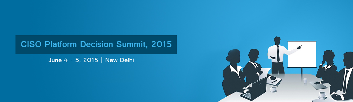 Book Online Tickets for CISO Platform Decision Summit, 2015, NewDelhi. CISO Platform Decision Summit: