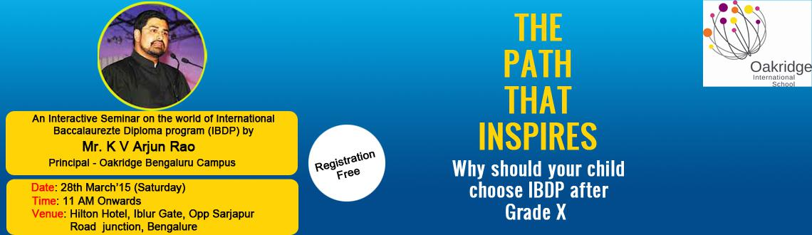 Book Online Tickets for The Path that inspires - Orientation on , Bengaluru. We invite you for an Interactive Seminar on the world of International Baccalaureate Diploma Program (IBDP) to help you explore how an IBDP program in Grade XI and XII can open up amazing national and global opportunities for your child.